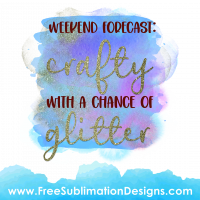 Free Sublimation Print Weekend Forecast Crafty Chance Of Glitter Watercolor